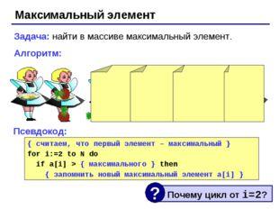 Максимальный элемент Задача: найти в массиве максимальный элемент. Алгоритм: