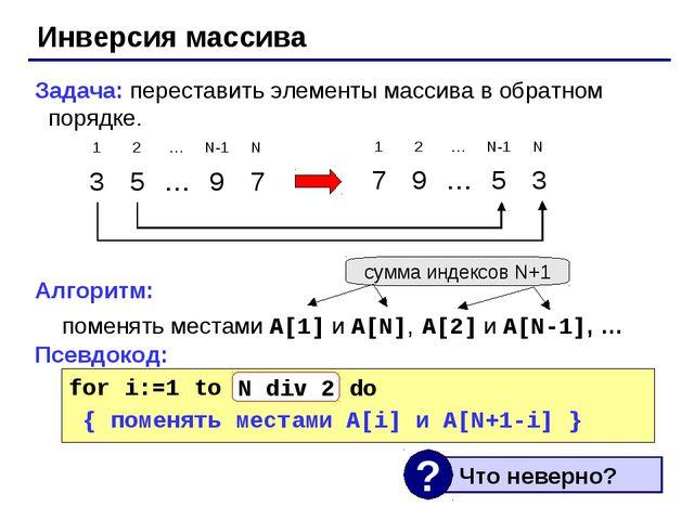 Инверсия массива Задача: переставить элементы массива в обратном порядке. Алг...