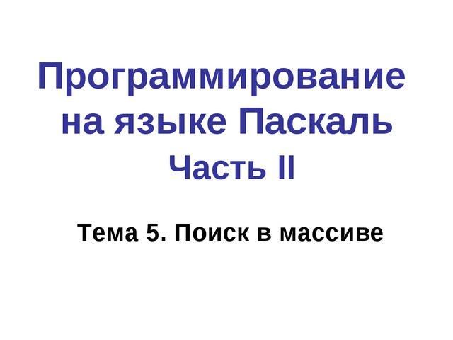 Программирование на языке Паскаль Часть II Тема 5. Поиск в массиве