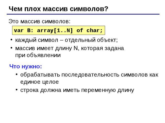Чем плох массив символов? var B: array[1..N] of char; Это массив символов: ка...