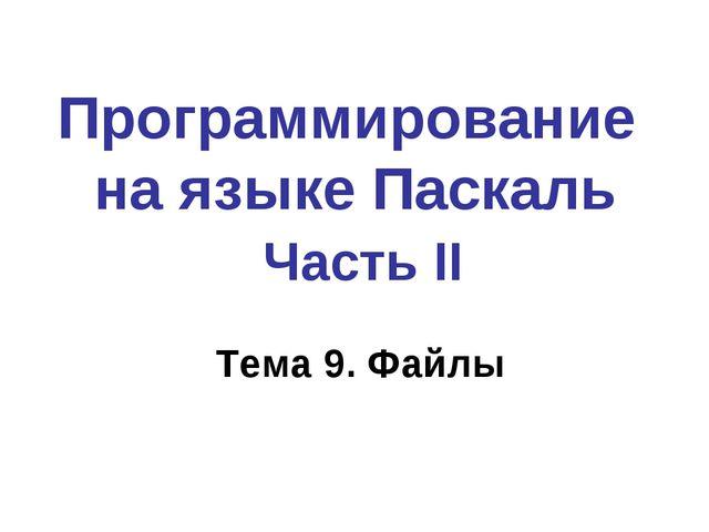 Программирование на языке Паскаль Часть II Тема 9. Файлы