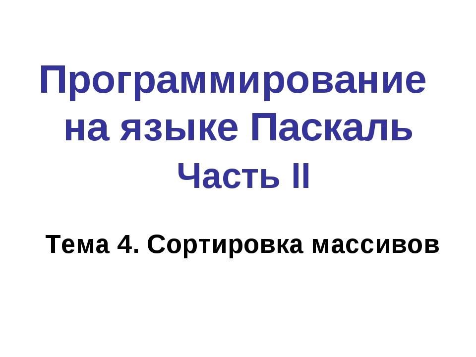 Программирование на языке Паскаль Часть II Тема 4. Сортировка массивов