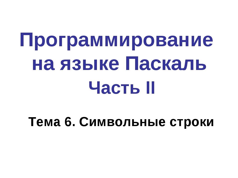 Программирование на языке Паскаль Часть II Тема 6. Символьные строки