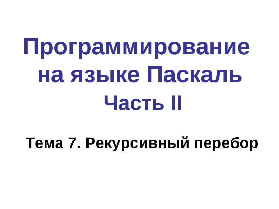 Программирование на языке Паскаль Часть II Тема 7. Рекурсивный перебор