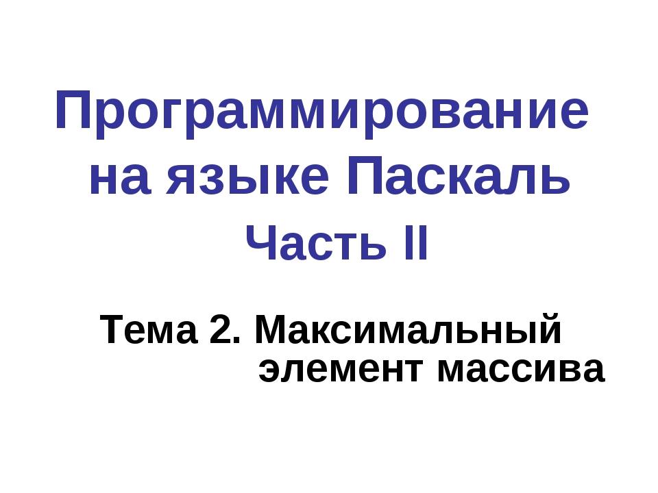 Программирование на языке Паскаль Часть II Тема 2. Максимальный элемент массива