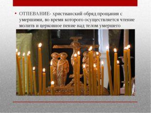 ОТПЕВАНИЕ- христианский обряд прощания с умершими, во время которого осущест