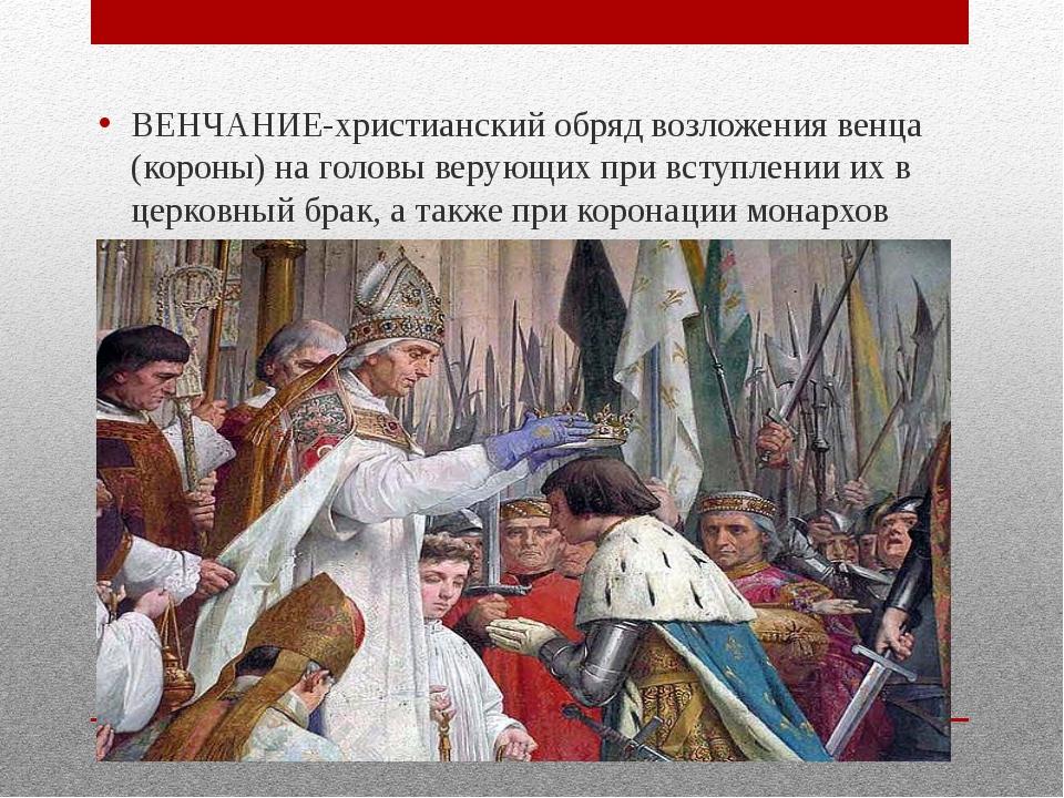 ВЕНЧАНИЕ-христианский обряд возложения венца (короны) на головы верующих при...