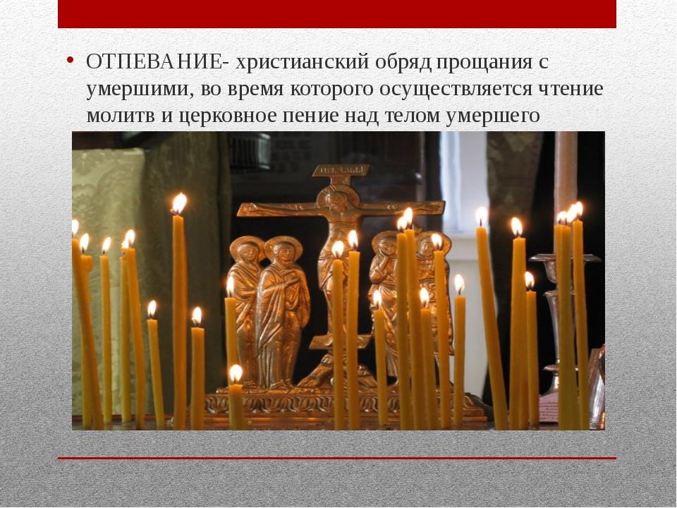 ОТПЕВАНИЕ- христианский обряд прощания с умершими, во время которого осущест...