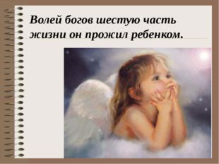 Волей богов шестую часть жизни он прожил ребенком.