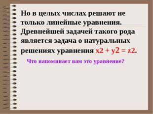 Но в целых числах решают не только линейные уравнения. Древнейшей задачей так