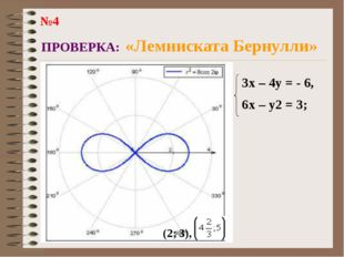 ПРОВЕРКА: «Лемниската Бернулли» 3x – 4y = - 6, 6x – y2 = 3; (2; 3), №4