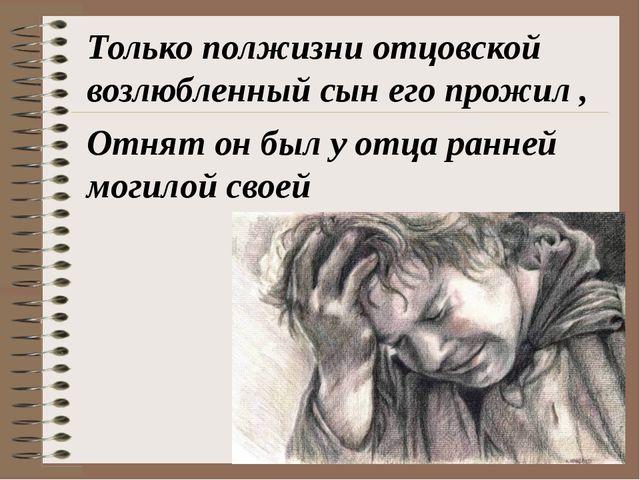 Только полжизни отцовской возлюбленный сын его прожил , Отнят он был у отца р...