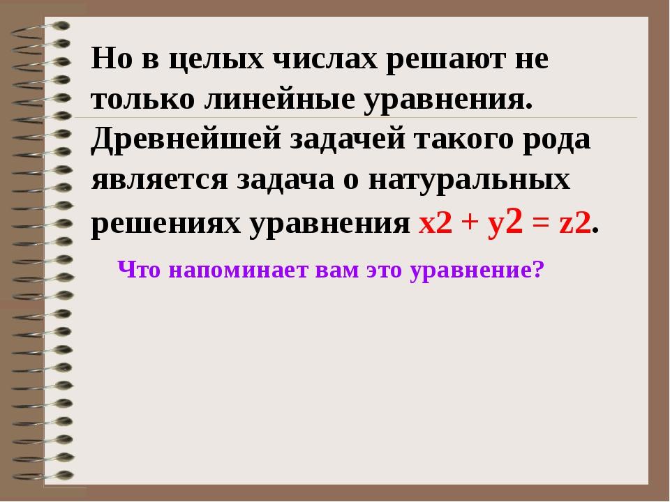 Но в целых числах решают не только линейные уравнения. Древнейшей задачей так...