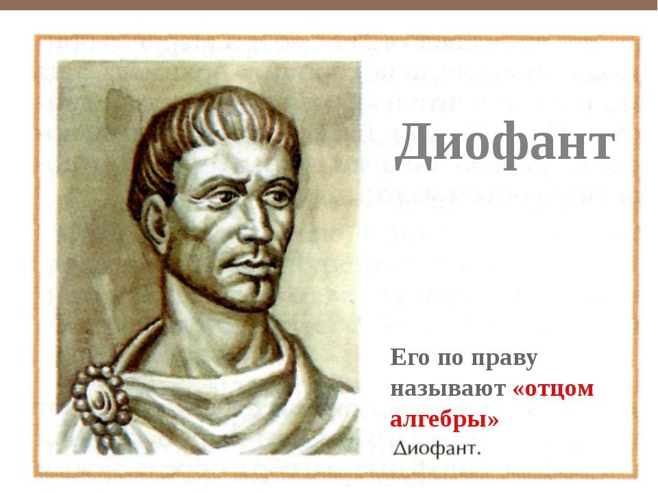 Диофант Его по праву называют «отцом алгебры»