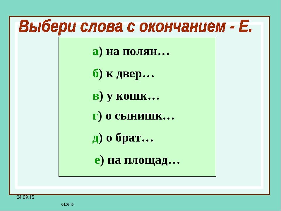 * * а) на полян… б) к двер… в) у кошк… г) о сынишк… д) о брат… е) на площад…