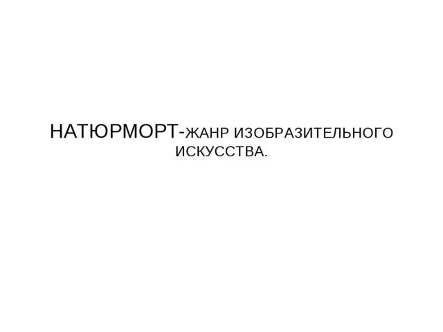 НАТЮРМОРТ-ЖАНР ИЗОБРАЗИТЕЛЬНОГО ИСКУССТВА.