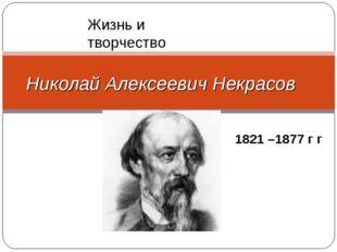 . Николай Алексеевич Некрасов 1821 –1877 г г Жизнь и творчество
