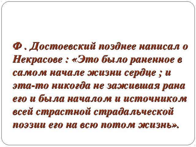 Ф . Достоевский позднее написал о Некрасове : «Это было раненное в самом нача...
