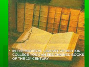 IN THE MEDIEVAL LIBRARY OF MERTON COLLEGE YOU CAN SEE CHAINED BOOKS OF THE 13