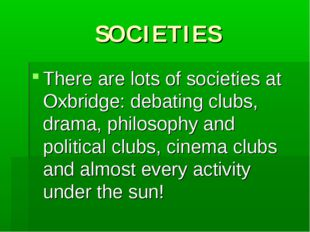 SOCIETIES There are lots of societies at Oxbridge: debating clubs, drama, phi