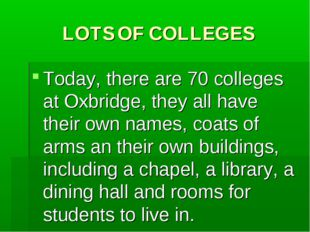 LOTS OF COLLEGES Today, there are 70 colleges at Oxbridge, they all have thei