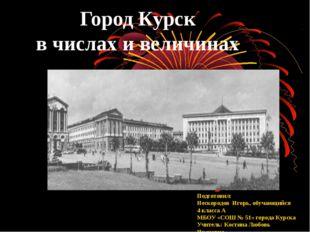 Город Курск в числах и величинах Подготовил: Нескородов Игорь, обучающийся 4