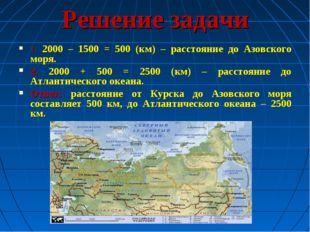 Решение задачи 1. 2000 – 1500 = 500 (км) – расстояние до Азовского моря. 2. 2