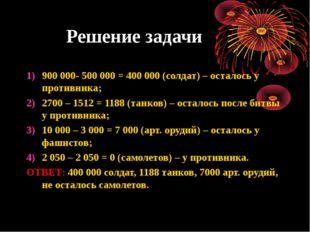 Решение задачи 900 000- 500 000 = 400 000 (солдат) – осталось у противника; 2