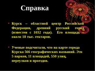 Справка Курск – областной центр Российской Федерации, древний русский город