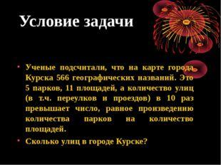 Условие задачи Ученые подсчитали, что на карте города Курска 566 географическ