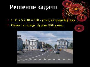 Решение задачи 1. 11 х 5 х 10 = 550 - улиц в городе Курске. Ответ: в городе