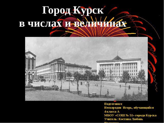 Город Курск в числах и величинах Подготовил: Нескородов Игорь, обучающийся 4...