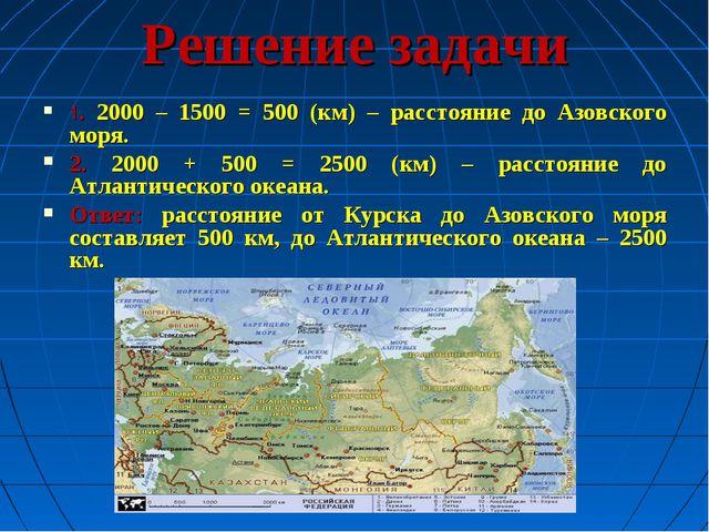 Решение задачи 1. 2000 – 1500 = 500 (км) – расстояние до Азовского моря. 2. 2...