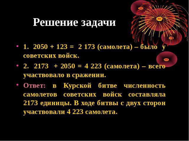 Решение задачи 1. 2050 + 123 = 2 173 (самолета) – было у советских войск. 2....