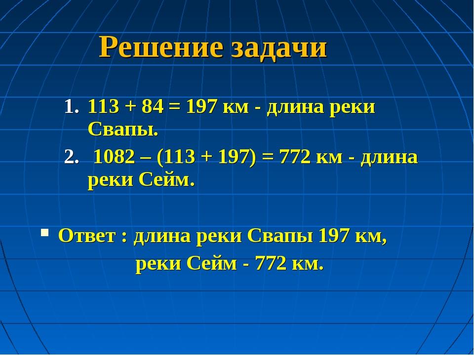 Решение задачи 113 + 84 = 197 км - длина реки Свапы. 1082 – (113 + 197) = 77...