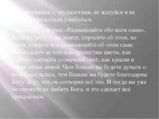 -Встретившись с трудностями, не жалуйся и не плачь, а продолжай улыбаться. О