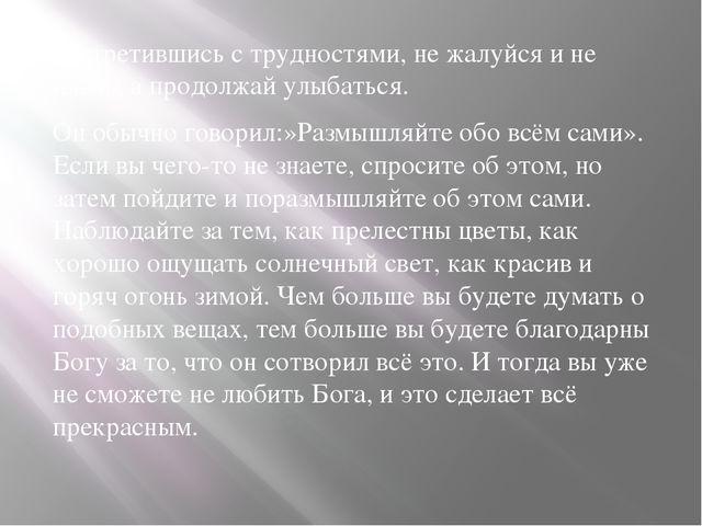 -Встретившись с трудностями, не жалуйся и не плачь, а продолжай улыбаться. О...