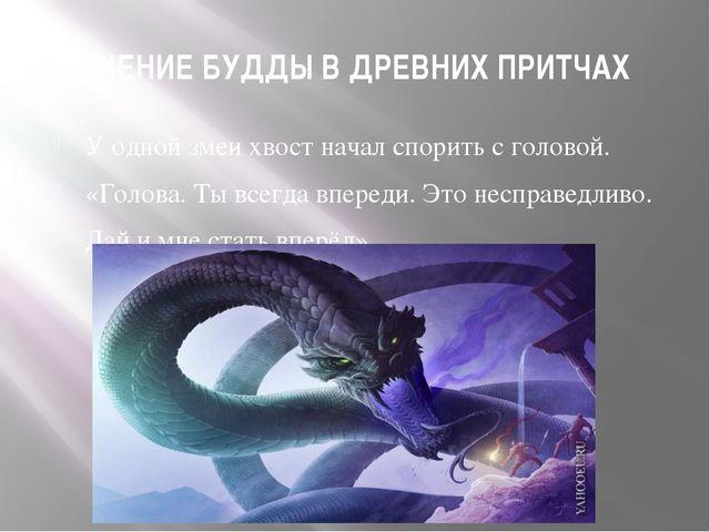 УЧЕНИЕ БУДДЫ В ДРЕВНИХ ПРИТЧАХ У одной змеи хвост начал спорить с головой. «Г...
