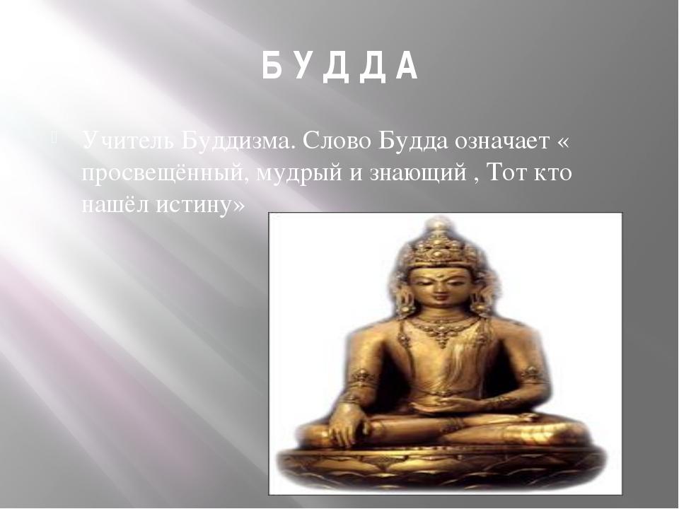 Б У Д Д А Учитель Буддизма. Слово Будда означает « просвещённый, мудрый и зна...