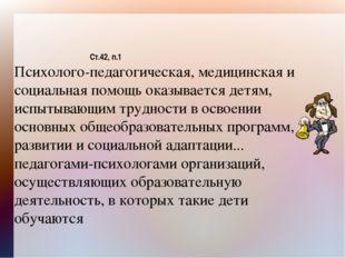 Ст.42, п.1 Психолого-педагогическая, медицинская и социальная помощь оказывае