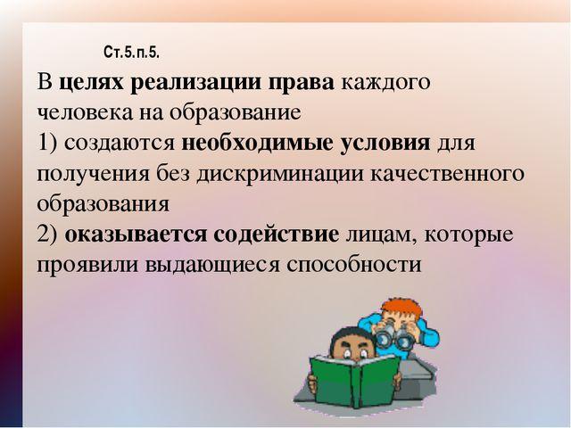 Ст.5.п.5. В целях реализации права каждого человека на образование 1) создают...
