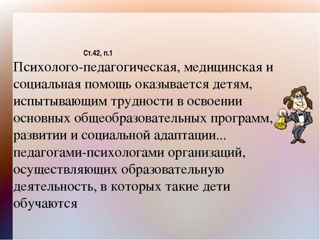 Ст.42, п.1 Психолого-педагогическая, медицинская и социальная помощь оказывае...