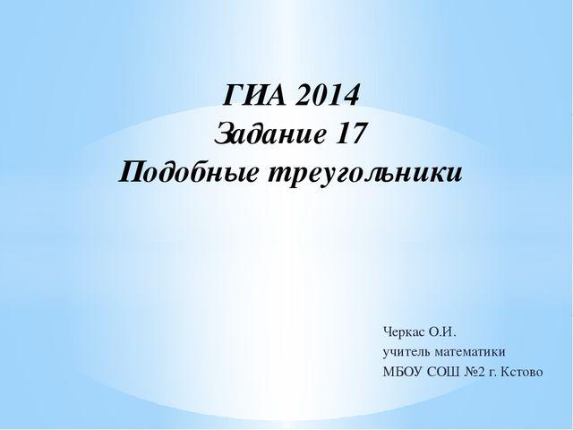 ГИА 2014 Задание 17 Подобные треугольники Черкас О.И.  учитель математики...