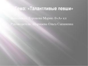 Тема: «Талантливые левши» Выполнила: Торонова Мария -9«А» кл Руководитель: Ша