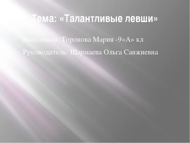 Тема: «Талантливые левши» Выполнила: Торонова Мария -9«А» кл Руководитель: Ша...