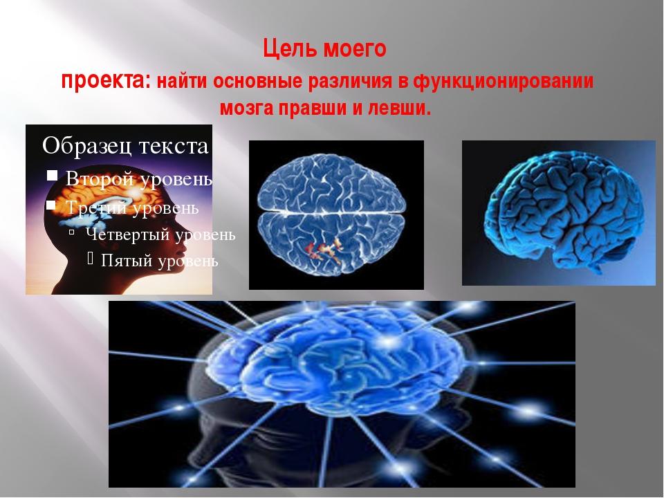 Цель моего проекта: найти основные различия в функционировании мозга правши и...