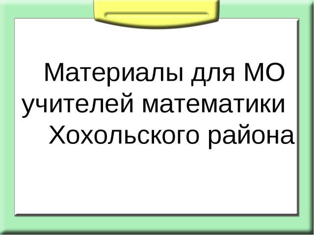 Материалы для МО учителей математики Хохольского района