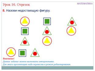 МАТЕМАТИКА Урок 16. Отрезок 8. Назови недостающую фигуру. Внимание! Данное за