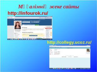 Мұғалімнің жеке сайты http://collegy.ucoz.ru/ http://infourok.ru/