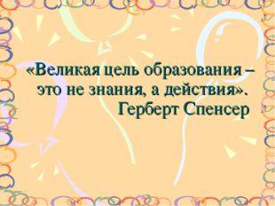 «Великая цель образования – это не знания, а действия». Герберт Спенсер